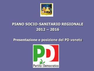 PIANO SOCIO-SANITARIO REGIONALE 2012 – 2016 Presentazione e posizione del PD veneto