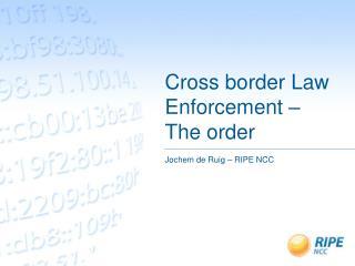 Cross border Law Enforcement – The order