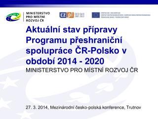 Aktuální stav přípravy Programu přeshraniční spolupráce ČR-Polsko v období 2014 - 2020