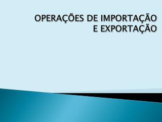 OPERAÇÕES DE IMPORTAÇÃO  E EXPORTAÇÃO