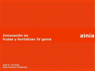 Innovación en  frutas y hortalizas IV gama José E. Carreres Dpto Nuevos Productos