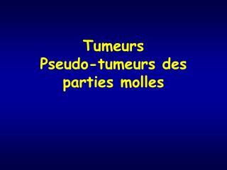 Tumeurs  Pseudo-tumeurs des parties molles