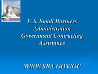 U.S. Small Business Administration Government Contracting Assistance WWW.SBA.GOV/GC