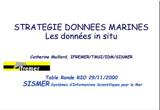 STRATEGIE DONNEES MARINES Les données in situ Catherine Maillard, IFREMER/TMSI/IDM/SISMER
