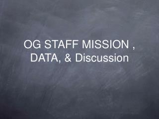 OG STAFF MISSION , DATA, & Discussion
