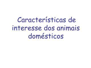 Caracter�sticas de interesse dos animais dom�sticos