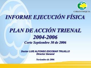 INFORME EJECUCIÓN FÍSICA PLAN DE ACCIÓN TRIENAL  2004-2006 Corte Septiembre 30 de 2006