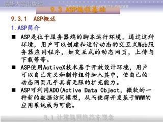 9.3.1  ASP 概述 1.ASP 简介 ASP 是位于服务器端的脚本运行环境,通过这种环境,用户可以创建和运行动态的交互式 Web 服务器应用程序,如交互式的动态网页,上传与下载等等。