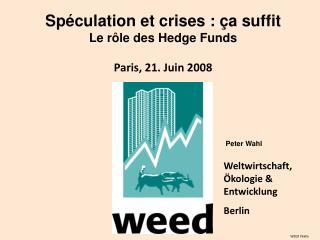 Spéculation et crises : ça suffit Le r ô le des Hedge Funds Paris, 21. Juin 2008