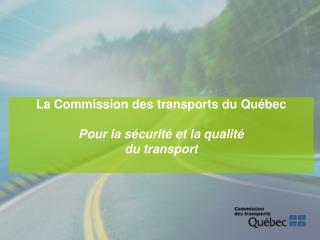 La Commission des transports du Québec Pour la sécurité et la qualité  du transport