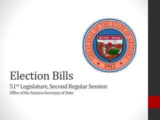 Election Bills 51 st  Legislature, Second Regular Session Office of the Arizona Secretary of State
