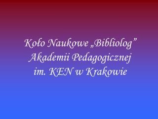 """Koło Naukowe """"Bibliolog"""" Akademii Pedagogicznej  im. KEN w Krakowie"""