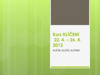 Kurz KLÍČENÍ   22. 4. – 26. 4. 2013
