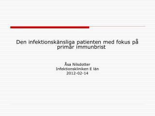 Den infektionskänsliga patienten med fokus på primär immunbrist Åsa Nilsdotter