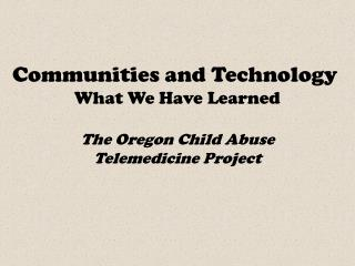 Communities and Technology What We Have Learned The Oregon Child Abuse Telemedicine Project