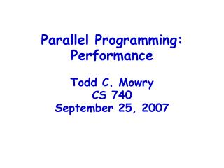 Parallel Programming: Performance Todd C. Mowry CS 740 September 25, 2007