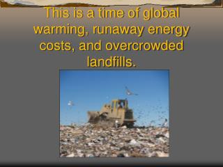 This is a time of global warming, runaway energy costs, and overcrowded landfills.