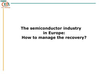 The semiconductor industry  in Europe:  How to manage the recovery?