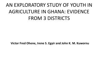 AN EXPLORATORY STUDY OF YOUTH IN AGRICULTURE IN GHANA: EVIDENCE FROM 3 DISTRICTS