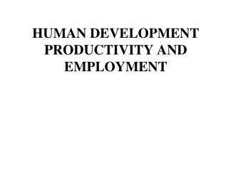 HUMAN DEVELOPMENT PRODUCTIVITY AND EMPLOYMENT