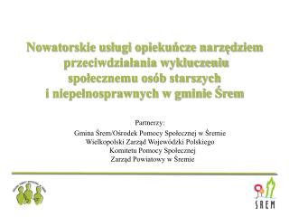 Partnerzy: Gmina Śrem/Ośrodek Pomocy Społecznej w Śremie