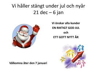 Vi h�ller st�ngt under jul och ny�r 21 dec � 6 jan