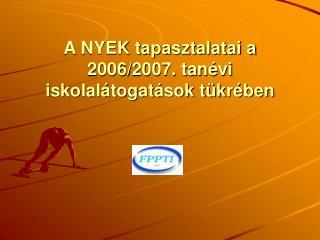 A NYEK tapasztalatai a 2006/2007. tan�vi  iskolal�togat�sok t�kr�ben