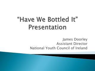 """""""Have We Bottled It"""" Presentation"""