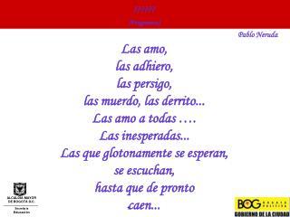 Fragmento Pablo Neruda Las amo,  las adhiero,  las persigo,  las muerdo, las derrito...  Las amo a todas  .  Las inespe