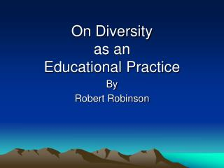 On Diversity  as an  Educational Practice By  Robert Robinson