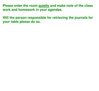 Please enter the room quietly and make note of the class work and homework in your agendas.    Will the person responsib