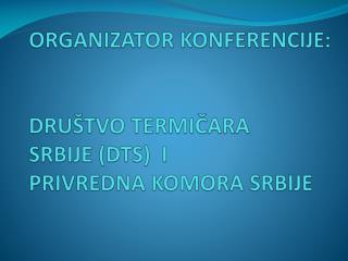 ORGANIZATOR KONFERENCIJE: DRUŠTVO TERMIČARA  SRBIJE (DTS)  I PRIVREDNA KOMORA SRBIJE