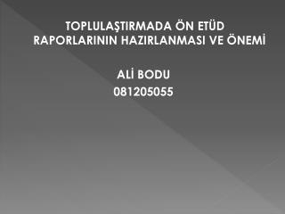 TOPLULAŞTIRMADA ÖN ETÜD RAPORLARININ HAZIRLANMASI VE ÖNEMİ ALİ BODU 081205055
