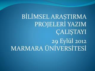 BİLİMSEL ARAŞTIRMA PROJELERİ YAZIM ÇALIŞTAYI  29 Eylül 2012  MARMARA ÜNİVERSİTESİ
