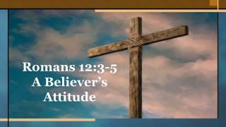 Romans 12:3-5 A Believer�s Attitude