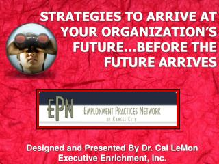 STRATEGIES TO ARRIVE AT YOUR ORGANIZATION'S FUTURE…BEFORE THE FUTURE ARRIVES