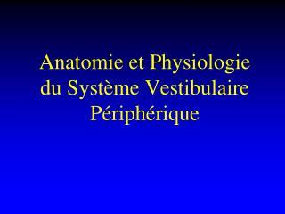 Anatomie et Physiologie du Système Vestibulaire Périphérique