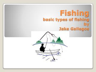 Fishing basic types of fishing  by  Jake Gallegos