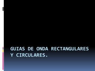 GUIAS DE ONDA RECTANGULARES Y CIRCULARES.
