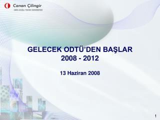 GELECEK ODTÜ'DEN BAŞLAR 2008 - 2012 13 Haziran 2008