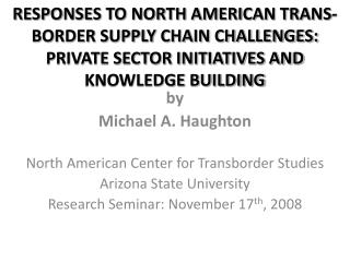 by Michael A. Haughton North American Center for  Transborder  Studies Arizona State University