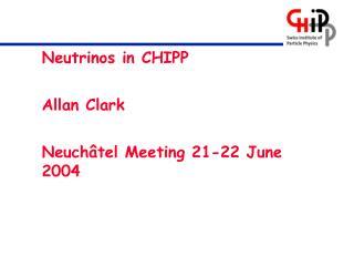 Neutrinos in CHIPP Allan Clark Neuchâtel Meeting 21-22 June 2004