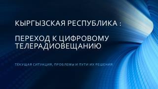 КЫРГЫЗСКАЯ РЕСПУБЛИКА :  ПЕРЕХОД К ЦИФРОВОМУ ТЕЛЕРАДИОВЕЩАНИЮ