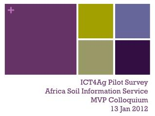 ICT4Ag Pilot Survey  Africa Soil Information Service MVP Colloquium 13 Jan 2012