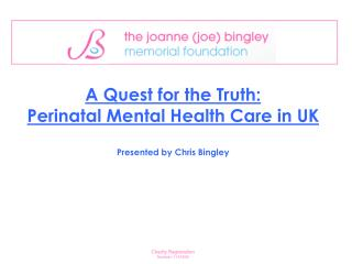 A Quest for the Truth:  Perinatal Mental Health Care in UK    Presented by Chris Bingley