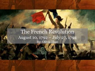 The French Revolution August 10, 1792 – July 27, 1794 By: Olivia Zhao