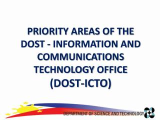 PRIORITY  AREAS OF THE DOST - INFORMATION AND COMMUNICATIONS TECHNOLOGY  OFFICE  ( DOST- ICTO )