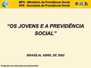 """""""OS JOVENS E A PREVIDÊNCIA SOCIAL"""" BRASÍLIA, ABRIL DE 2005"""