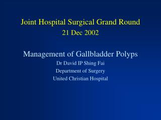 Joint Hospital Surgical Grand Round 21 Dec 2002  Management of Gallbladder Polyps Dr David IP Shing Fai Department of Su