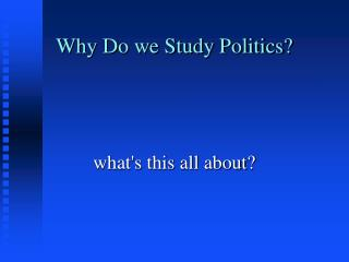 Why Do we Study Politics